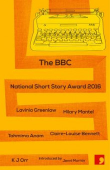The BBC National Short Story Award 2016 av Lavinia Greenlaw, Hilary Mantel, Tahmima Anam, Claire-Louise Bennett og K. J. Orr (Heftet)