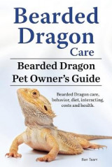 Omslag - Bearded Dragon Care. Bearded Dragon Pet Owners Guide. Bearded Dragon Care, Behavior, Diet, Interacting, Costs and Health. Bearded Dragon.