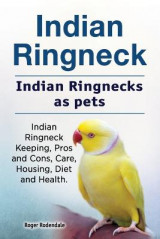 Omslag - Indian Ringneck. Indian Ringnecks as Pets. Indian Ringneck Keeping, Pros and Cons, Care, Housing, Diet and Health.