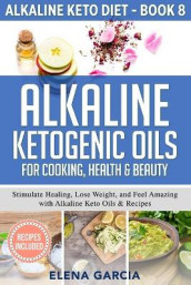 Alkaline Ketogenic Oils For Cooking, Health & Beauty av Elena Garcia (Heftet)