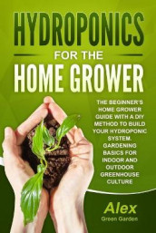 Hydroponics for the Home Grower av Alex Green Garden (Heftet)