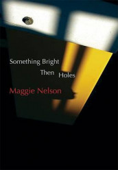 Something Bright, Then Holes av Maggie Nelson (Heftet)