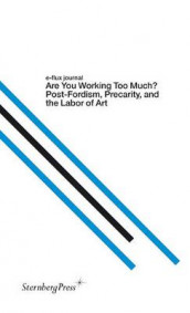 Are You Working Too Much? - Post-Fordism, Precarity, and the Labor of Art av Julieta Aranda, Anton Vidokle og Brian Kuan Wood (Heftet)