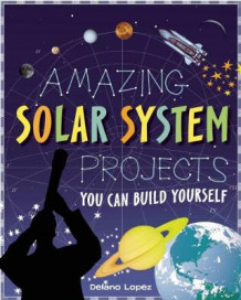 Amazing Solar System Projects av Delano Lopez og Shawn Braley (Innbundet)