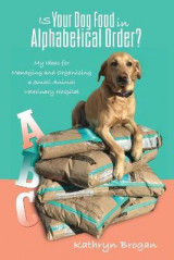 Omslag - Is Your Dog Food in Alphabetical Order? My Ideas for Managing and Organizing a Small Animal Veterinary Hospital