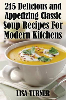 215 Delicious and Appetizing Classic Soup Recipes for Modern Kitchens av Lisa Turner (Heftet)