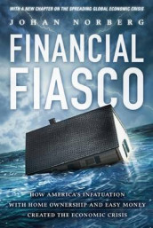 Financial Fiasco - America's Infatuation with Home Ownership & Easy Money Created the Economic Crisis av Johan Norberg (Heftet)