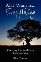 All I Want Is ... Everything, Creating Extraordinary Relationships av Kim Ann Upstone (Heftet)