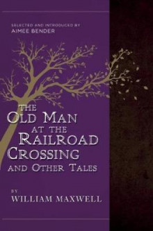 The Old Man at the Railroad Crossing and Other Tales av William Maxwell (Heftet)