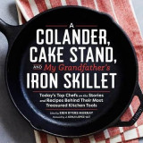 Omslag - Colander, Cake Stand, and My Grandfather's Skillet: Today's Top Chefs on the Stories and Recipes Behind Their Most Treasured Kitchen Tools