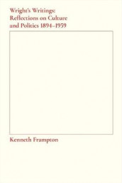 Wright`s Writings - Reflections on Culture and Politics, 1894-1959 av Kenneth Frampton (Heftet)