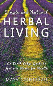 Simple and Natural Herbal Living - An Earth Lodge Guide to Holistic Herbs for Health av Maya Cointreau (Heftet)