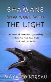 Shamans Who Work with the Light - The Power of Shamanic Lightworking to Help You Find Your Truth and Heal the World av Maya Cointreau (Heftet)