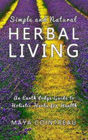 Simple and Natural Herbal Living - An Earth Lodge Guide to Holistic Herbs for Health av Maya Cointreau (Innbundet)