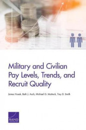 Military and Civilian Pay Levels, Trends, and Recruit Quality av Beth J Asch, James Hosek, Michael G Mattock og Troy D Smith (Heftet)