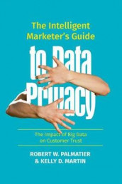 The Intelligent Marketer's Guide to Data Privacy av Kelly D. Martin og Robert W. Palmatier (Innbundet)