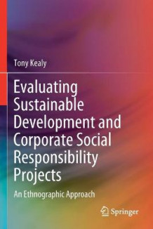 Evaluating Sustainable Development and Corporate Social Responsibility Projects av Tony Kealy (Heftet)