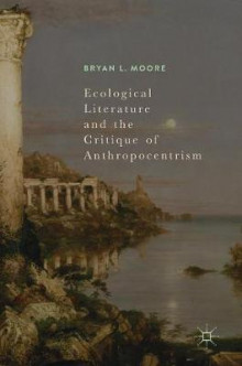 Ecological Literature and the Critique of Anthropocentrism av Bryan L. Moore (Innbundet)