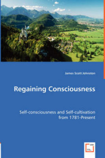 Regaining Consciousness - Self-Consciousness and Self-Cultivation from 1781-Present av James Scott Johnston (Heftet)