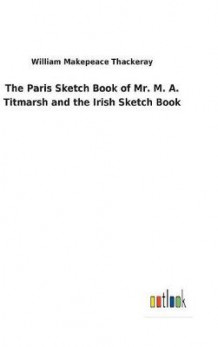 The Paris Sketch Book of Mr. M. A. Titmarsh and the Irish Sketch Book av William Makepeace Thackeray (Innbundet)
