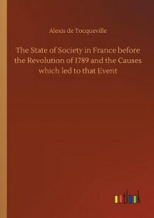 The State of Society in France Before the Revolution of 1789 and the Causes Which Led to That Event av Alexis De Tocqueville (Heftet)