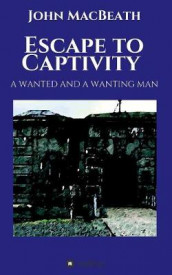 Escape to Captivity A WANTED AND A WANTING MAN av John Macbeath (Heftet)
