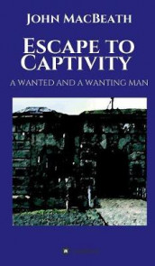 Escape to Captivity A WANTED AND A WANTING MAN av John Macbeath (Innbundet)