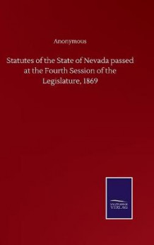 Statutes of the State of Nevada passed at the Fourth Session of the Legislature, 1869 av Anonymous (Innbundet)