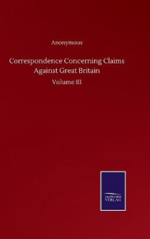 Correspondence Concerning Claims Against Great Britain av Anonymous (Innbundet)