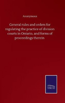 General rules and orders for regulating the practice of division courts in Ontario, and forms of proceedings therein av Anonymous (Innbundet)