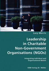 Leadership in Charitable Non-Government Organisations (Ngos)- Integrating Individual and Organisational Beliefs av Lucy Morris (Heftet)