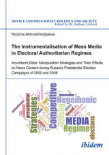 Omslag - The Instrumentalisation of Mass Media in Electoral Authoritarian Regimes - Evidence from Russia's Presidential Election Campaigns of 2000 and 2008