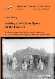 Seeking a Felicitous Space on the Frontier. The Progression of the Modern American Woman in O. E. Rolvaag, Laura Ingalls Wilder, and Willa Cather av Lance Weldy (Heftet)