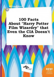 100 Facts about Harry Potter Film Wizardry That Even the CIA Doesn't Know av William Root (Heftet)