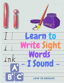 Learn to Write Sight Words - I Sound, Kindergarten Workbook Ages 3-5, High-Frequency Words for Preschoolers and Kindergarteners av Love to Educate (Heftet)
