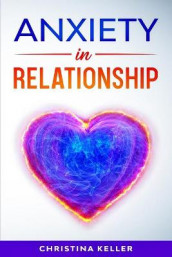 ANXIETY IN RELATIONSHIP Improve Communication Skills for Couple Conflicts, Eliminate Negative Thinking, Jealousy, and Attachment. Recreate the Love of your Partner, Get Rid of Insecurity and Fear of Abandonment av Christina Keller (Heftet)