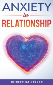ANXIETY IN RELATIONSHIP Improve Communication Skills for Couple Conflicts, Eliminate Negative Thinking, Jealousy, and Attachment. Recreate the Love of your Partner, Get Rid of Insecurity and Fear of Abandonment av Christina Keller (Innbundet)