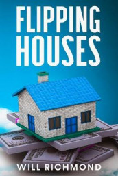 FLIPPING HOUSES An Easy Guide For Beginners To Find, Finance, Rehab, And Resell Houses For Maximum Profit. Create Passive Income And Achieve Financial Freedom. av Will Richmond (Heftet)