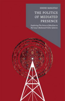 The politics of mediated presence av Sindre Bangstad (Heftet)