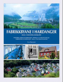 Fabrikkbyane i Hardanger = Industrial towns in Hardanger : buildings in an industrial landscape = Fabrikstädte in Hardanger : Häuser in der Industrielandschaft av Eva Røyrane (Innbundet)