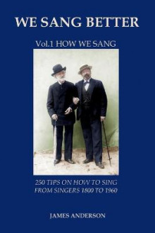 We Sang Better: 250 Tips on How to Sing from Singers 1800 to 1960 1 av James Anderson (Heftet)