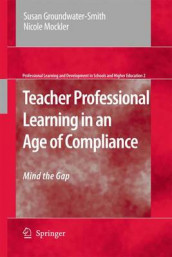 Teacher Professional Learning in an Age of Compliance av Susan Groundwater-Smith og Nicole Mockler (Heftet)