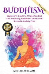 Omslag - Buddhism : Beginner's Guide to Understanding & Practicing Buddhism to Become Stress and Anxiety Free
