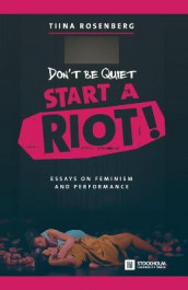 Don't Be Quiet, Start a Riot! Essays on Feminism and Performance av Tiina Rosenberg (Heftet)