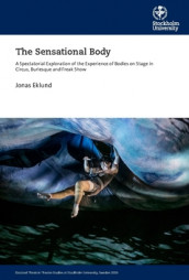The sensational body : a spectatorial exploration of the experience of bodies on stage in circus, burlesque and freak show av Jonas Eklund (Heftet)