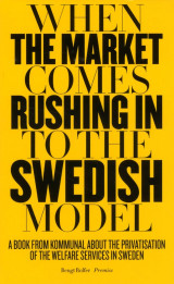 Omslag - When the market comes rushing in to the Swedish model : a book from Kommunal about the privatisation of the welfare services in Sweden