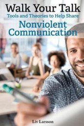 Walk Your Talk; Tools and Theories To Share Nonviolent Communication av LIV Larsson (Heftet)