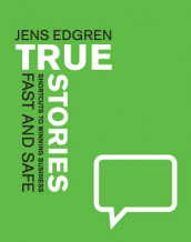 TRUE STORIES ? shortcuts to winning business FAST AND SAFE av Jens Edgren (Innbundet)