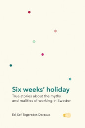 Six weeks' holiday : true stories about the myths and realities of working in Sweden av Sofi Tegsveden Deveaux (Innbundet)