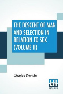 The Descent Of Man And Selection In Relation To Sex (Volume II) av Charles Darwin (Heftet)